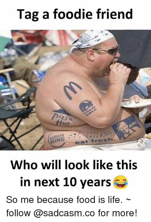 Food, Life, and Memes: Tag a foodie friend  Who will look like this  in next 10 years So me because food is life. ~ follow @sadcasm.co for more!