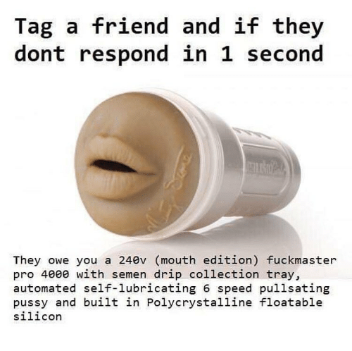 Dank, Pro, and Speed: Tag a friend and if they  dont respond in 1 second  They owe you a 240v (mouth edition) fuckmaster  pro 4000 with semen drip collection tray,  automated self-lubricating 6 speed pullsating  pussy and built in Polycrystalline floatable  silicor