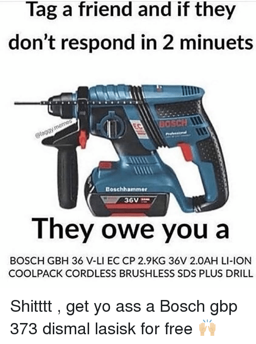 Ass, Yo, and Free: Tag a friend and if they  don't respond in 2 minuets  Bosch  Doschhammer  They owe you a  BOSCH GBH 36 V-LI EC CP 2.9KG 36V 2.0AH LI-ION  COOLPACK CORDLESS BRUSHLESS SDS PLUS DRILL Shitttt , get yo ass a Bosch gbp 373 dismal lasisk for free 🙌🏼