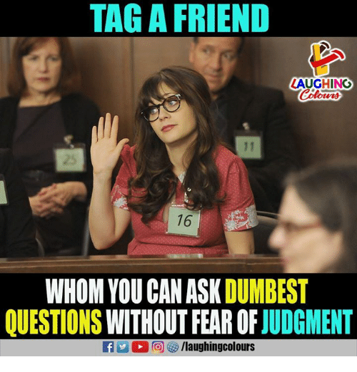 Fear, Indianpeoplefacebook, and Ask: TAG A FRIEND  LAUGHING  25  16  WHOM YOU CAN ASK DUMBEST  QUESTIONS WITHOUT FEAR OF JUDGMENT
