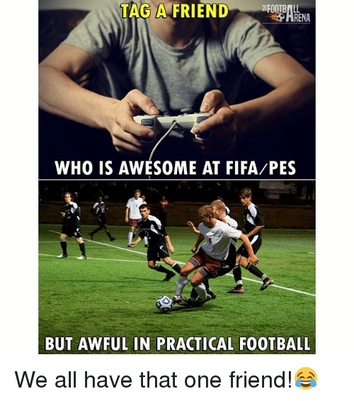 Fifa, Football, and Memes: TAG A FRIEND  RENA  WHO IS AWESOME AT FIFA/PES  BUT AWFUL IN PRACTICAL FOOTBALL We all have that one friend!😂