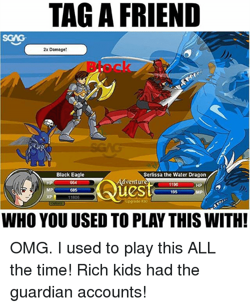 Memes, Omg, and Black: TAG A FRIEND  SGAG  2x Damage!  Black Eagle  HP  MP  XP升  Serlissa the Water Dragon  196  195  Adventure  664  685  11806  HP  MP  Upgrade-30  WHO YOU USED TO PLAY THIS WITH! OMG. I used to play this ALL the time! Rich kids had the guardian accounts!