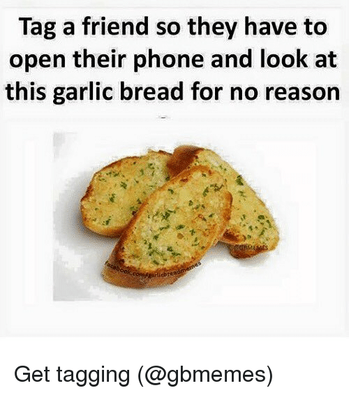 Memes, Phone, and Garlic Bread: Tag a friend so they have to  open their phone and look at  this garlic bread for no reason Get tagging (@gbmemes)