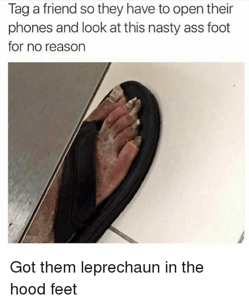 Tag A Friend So They Have To Open Their Phones And Look At This Nasty Ass Foot For No Reason Got Them Leprechaun In The Hood Feet Meme On Me Me
