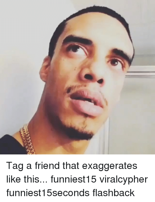 Funny, Friend, and This: Tag a friend that exaggerates like this... funniest15 viralcypher funniest15seconds flashback