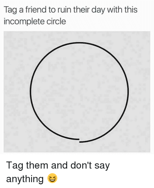 Memes, 🤖, and  Tag a Friend: Tag a friend to ruin their day with this  incomplete circle Tag them and don't say anything 😆