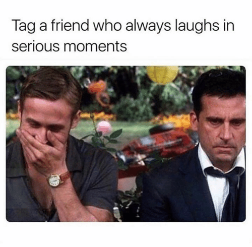 Who, Friend, and Serious: Tag a friend who always laughs in  serious moments