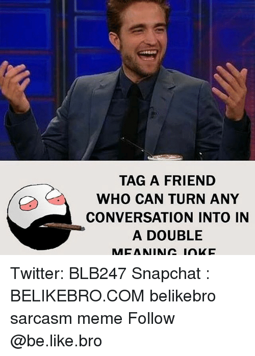 Memes, 🤖, and Nin: TAG A FRIEND  WHO CAN TURN ANY  CONVERSATION INTO IN  A DOUBLE  AMCA NIN IOKC Twitter: BLB247 Snapchat : BELIKEBRO.COM belikebro sarcasm meme Follow @be.like.bro