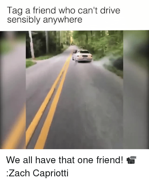 Memes, Drive, and 🤖: Tag a friend who can't drive  sensibly anywhere We all have that one friend! 📹:Zach Capriotti