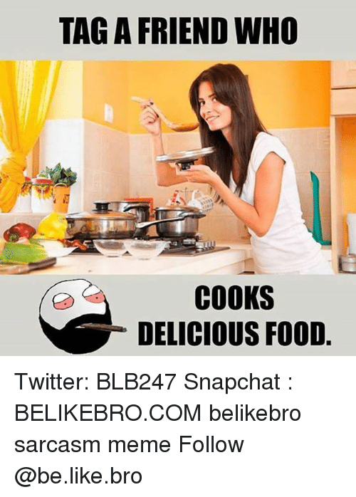 Be Like, Food, and Meme: TAG A FRIEND WHO  COOKS  DELICIOUS FOOD Twitter: BLB247 Snapchat : BELIKEBRO.COM belikebro sarcasm meme Follow @be.like.bro