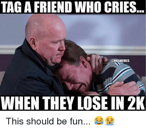 Nba, Fun, and Who: TAG A FRIEND WHO CRIES...  @NBAMEMES  WHEN THEY LOSE IN 2K This should be fun... 😂😭