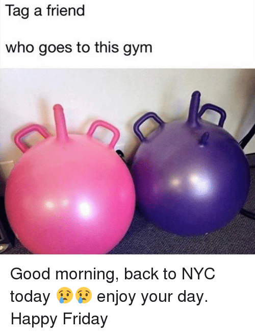 Friday, Gym, and Good Morning: Tag a friend  who goes to this gym Good morning, back to NYC today 😢😢 enjoy your day. Happy Friday