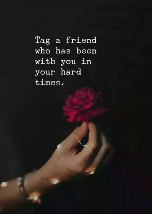Been, Who, and Friend: Tag a friend  who has been  with you in  your hard  times.