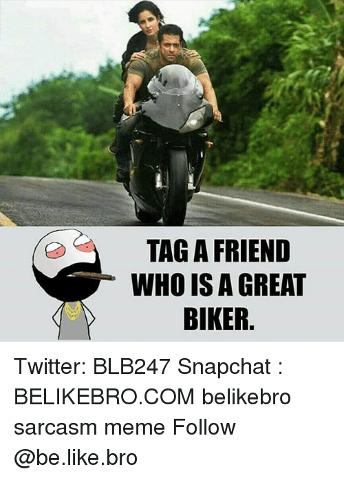 Be Like, Meme, and Memes: TAG A FRIEND  WHO IS A GREAT  BIKER Twitter: BLB247 Snapchat : BELIKEBRO.COM belikebro sarcasm meme Follow @be.like.bro