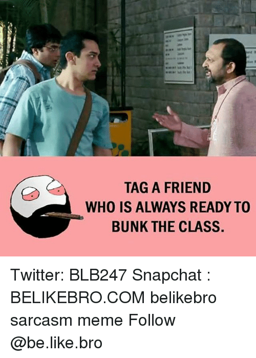 Be Like, Meme, and Memes: TAG A FRIEND  WHO IS ALWAYS READY TO  BUNK THE CLASS. Twitter: BLB247 Snapchat : BELIKEBRO.COM belikebro sarcasm meme Follow @be.like.bro