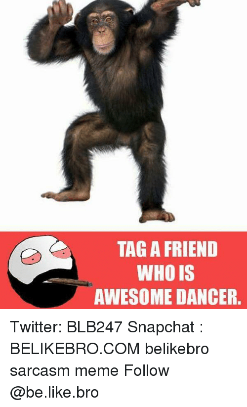 Be Like, Meme, and Memes: TAG A FRIEND  WHO IS  AWESOME DANCER. Twitter: BLB247 Snapchat : BELIKEBRO.COM belikebro sarcasm meme Follow @be.like.bro