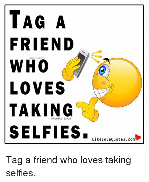 TAG a FRIEND WHO LOVES TAKING SELFIES Like Love QuotesTag a
