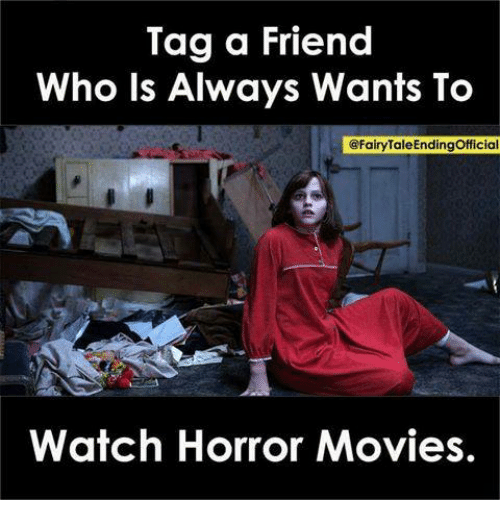 Memes, Movies, and Horror Movies: Tag a Friend  Who ls Always Wants To  @FairyTaleEndingOfficial  Watch Horror Movies.