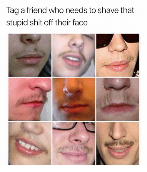 Tag a Friend Who Needs to Shave That Stupid Shit Off Their