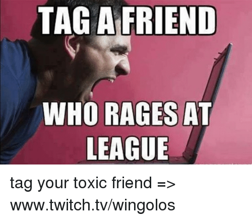 Memes, 🤖, and Twitches: TAG A FRIEND  WHO RAGES  AT  LEAGUE tag your toxic friend  => www.twitch.tv/wingolos