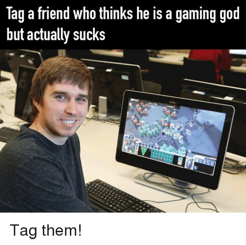 God, Video Games, and Gaming: Tag a friend who thinks he is a gaming god  but actually sucks Tag them!