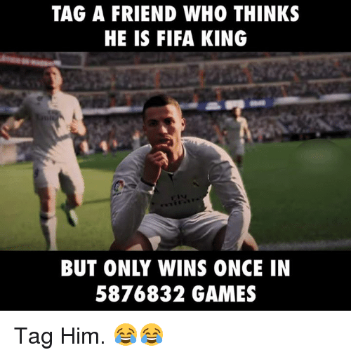 tag a friend who thinks he is fifa king but 26459396 tag a friend who thinks he is fifa king but only wins once in