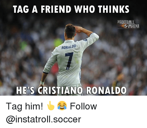 Cristiano Ronaldo, Memes, and Soccer: TAG A FRIEND WHO THINKS  RENA  RONALDO  HES CRISTIANO RONALDO Tag him! 👆😂 Follow @instatroll.soccer