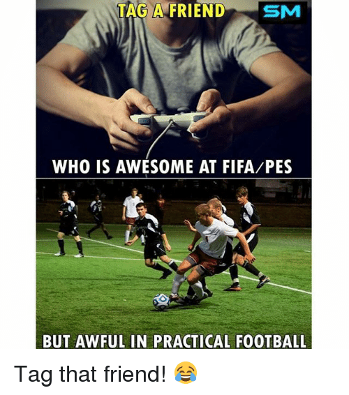 Fifa, Football, and Soccer: TAG A FRIENDSM  WHO IS AWESOME AT FIFA/PES  BUT AWFUL IN PRACTICAL FOOTBALL Tag that friend! 😂