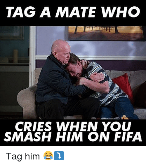 tag a mate who cries when you smash him on 7305626 tag a mate who cries when you smash him on fifa tag him