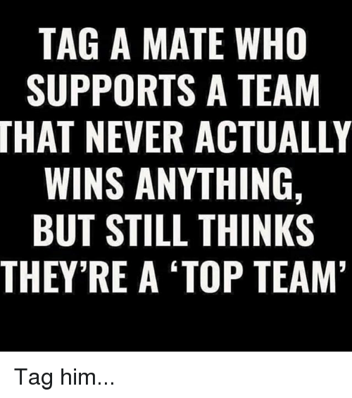 Memes, Never, and 🤖: TAG A MATE WHO  SUPPORTS A TEAM  THAT NEVER ACTUALLY  WINS ANYTHING,  BUT STILL THINKS  THEY'RE A TOP TEAM Tag him...