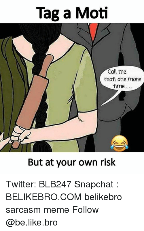 Be Like, Meme, and Memes: Tag a Moti  Call me  moti one more  time  But at your own risk Twitter: BLB247 Snapchat : BELIKEBRO.COM belikebro sarcasm meme Follow @be.like.bro