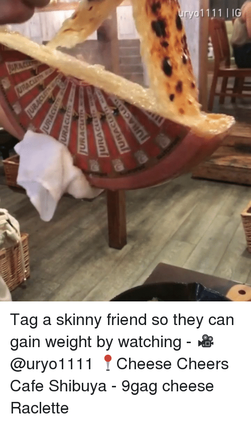 9gag, Memes, and Skinny: Tag a skinny friend so they can gain weight by watching - 🎥@uryo1111 📍Cheese Cheers Cafe Shibuya - 9gag cheese Raclette