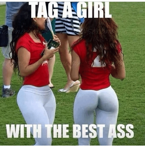 Memes Best Ass And  F0 9f A4 96 Tag Girl With The Best Ass
