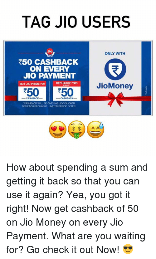 "Memes, 🤖, and What Ares: TAG JIO USERS  Jio  ONLY WITH  R50 CASHBACK  ON EVERY  JIO PAYMENT  RECHARGE 303  BUY JKO PRIME 990  JioMoney  R50 50  ""CASHBACK WILL BE GIVEN AS JIO VOUCHER  FOR EACH RECHARGE, UMITED PERIO0 OFFER  A A How about spending a sum and getting it back so that you can use it again? Yea, you got it right! Now get cashback of ₹50 on Jio Money on every Jio Payment. What are you waiting for? Go check it out Now! 😎"