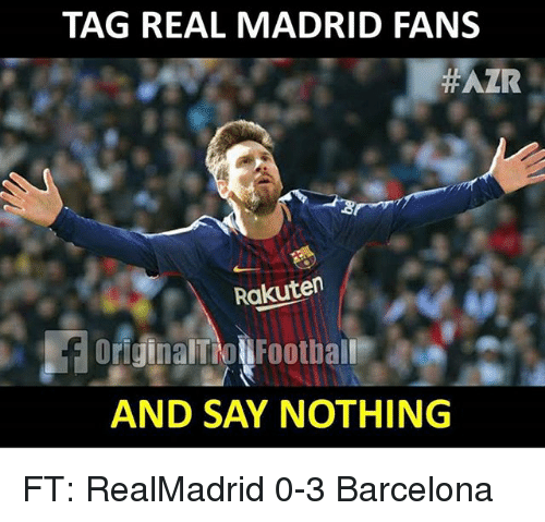 Barcelona, Football, and Memes: TAG REAL MADRID FANS  #AZR  Rakuten  OriginalTioN Football  AND SAY NOTHING FT: RealMadrid 0-3 Barcelona