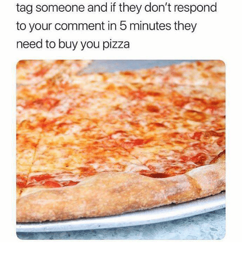 Pizza, Tag Someone, and They: tag someone and if they don't respond  to your comment in 5 minutes they  need to buy you pizza