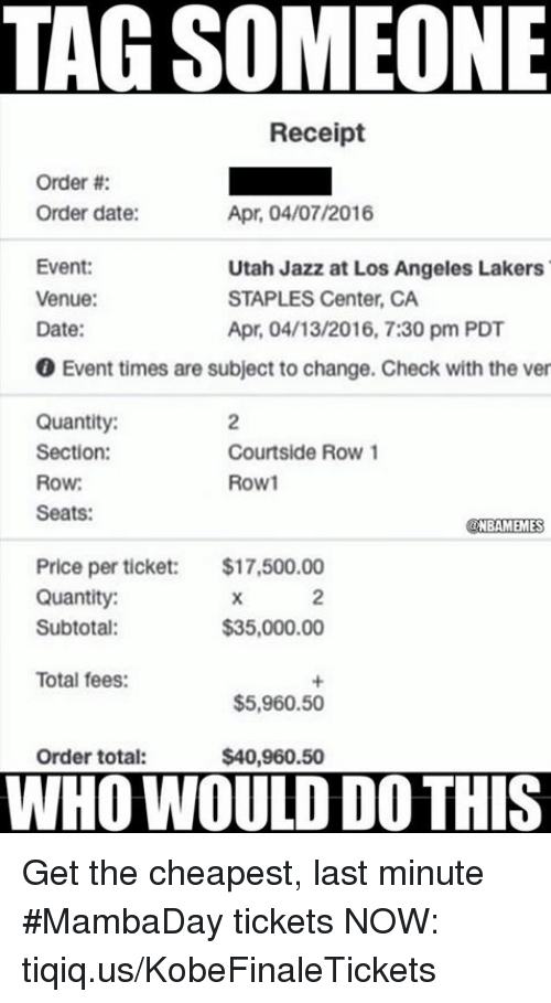Nba, Jazz, and Utah Jazz: TAG SOMEONE  Receipt  Order  Order date:  Apr. 04/07/2016  Event:  Utah Jazz at Los Angeles Lakers  Venue:  STAPLES Center, CA  Date:  Apr. 04/13/2016, 7:30 pm PDT  0 Event times are subject to change. Check with the ver  Quantity:  Section:  Courtside Row 1  Row1  Row:  Seats:  NBAMEMES  Price per ticket: $17,500.00  Quantity:  $35,000.00  Subtotal:  Total fees:  $5,960.50  Order total:  $40,960.50  WHO WOULD DO THIS Get the cheapest, last minute #MambaDay tickets NOW: tiqiq.us/KobeFinaleTickets