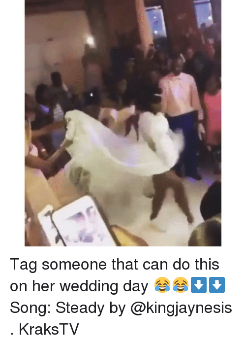 Memes, Tag Someone, and Wedding: Tag someone that can do this on her wedding day 😂😂⬇️⬇️ Song: Steady by @kingjaynesis . KraksTV