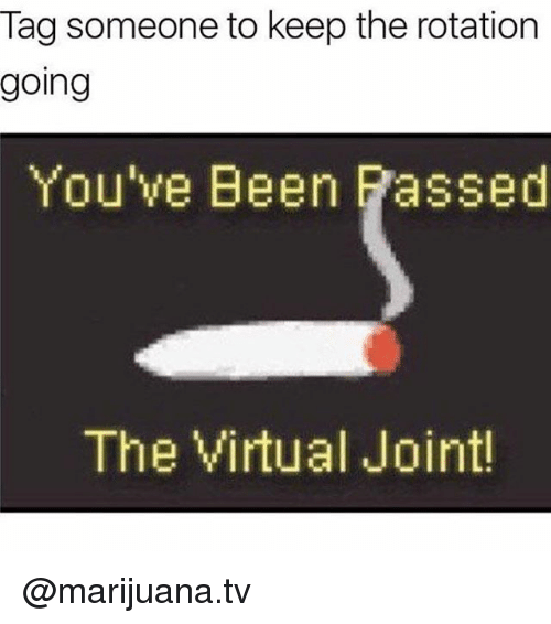 Memes, Marijuana, and Tag Someone: Tag someone to keep the rotation  going  You've Been Passed  The Virtual Joint @marijuana.tv