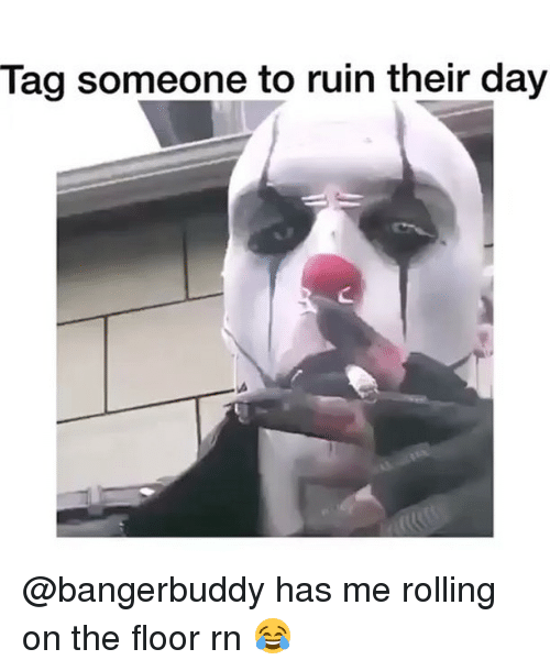 Funny, Tag Someone, and Day: Tag someone to ruin their day @bangerbuddy has me rolling on the floor rn 😂
