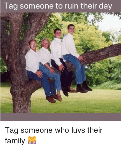 Family, Memes, and Tag Someone: Tag  someone to ruin their day Tag someone who luvs their family 👩👩👦👦