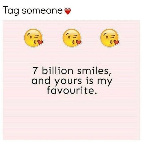Tag Someone V 7 Billion Smiles And Yours Is My Favourite Meme On Meme