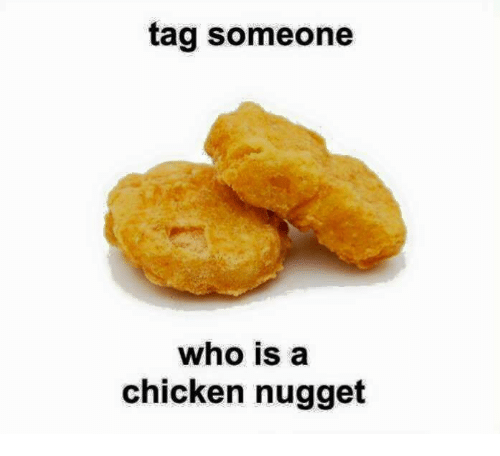 Tag Someone Who Is A Chicken Nugget