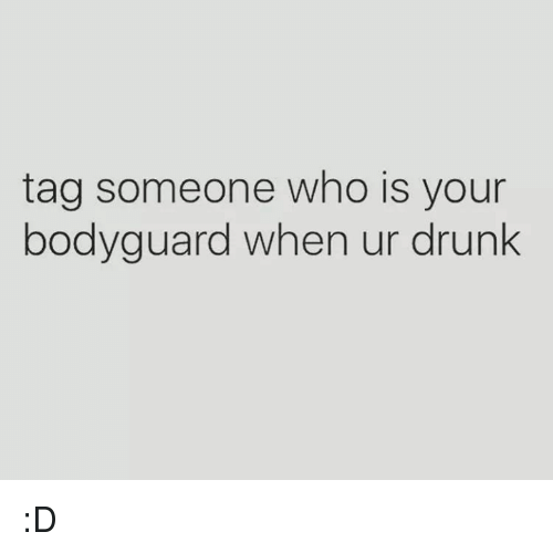 Drunk, Tag Someone, and Girl Memes: tag someone who is your  bodyguard when ur drunk :D