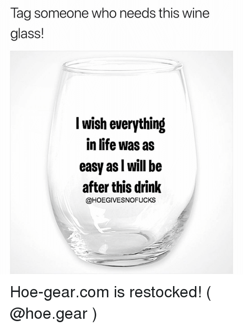 Hoe, Life, and Wine: Tag someone who needs this wine  glass!  I wish everything  in life was as  easy as l will be  after this drink  @HOEGIVESNOFUCKS Hoe-gear.com is restocked! ( @hoe.gear )