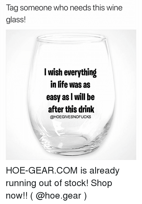 Hoe, Life, and Wine: Tag someone who needs this wine  glass!  I wish everything  in life was as  easy as l will be  after this drink  @HOEGIVESNOFUCKS HOE-GEAR.COM is already running out of stock! Shop now!! ( @hoe.gear )