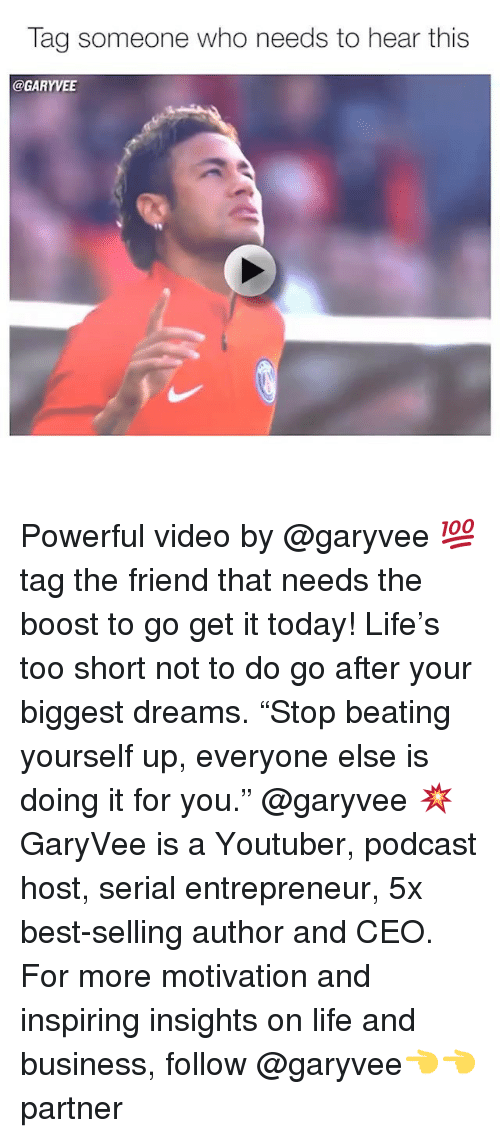 "Life, Memes, and Best: Tag someone who needs to hear this  @GARYVEE Powerful video by @garyvee 💯 tag the friend that needs the boost to go get it today! Life's too short not to do go after your biggest dreams. ""Stop beating yourself up, everyone else is doing it for you."" @garyvee 💥 GaryVee is a Youtuber, podcast host, serial entrepreneur, 5x best-selling author and CEO. For more motivation and inspiring insights on life and business, follow @garyvee👈👈 partner"