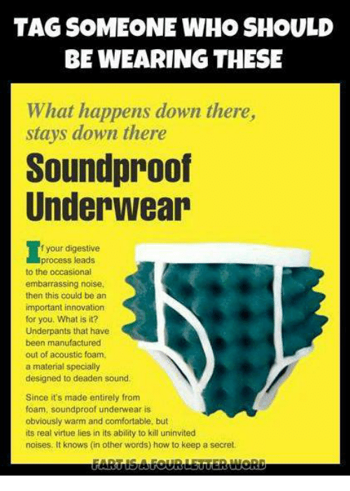 Memes, 🤖, and Secret: TAG SOMEONE WHO SHOULD  BE WEARING THESE  What happens down there,  stays down there  Soundproof  Underwear  f your digestive  process leads  to the occasional  embarrassing noise.  then this could be an  important innovation  for you, What is it  Underpants that have  been manufactured  out of acoustic foam,  a material specially  designed to deaden sound.  Since it's made entirely from  foam, soundproof underwear is  obviously warm and comfortable, but  its real virtue lies in its ability to kill uninvited  noises. It knows (in other words) how to keep a secret.