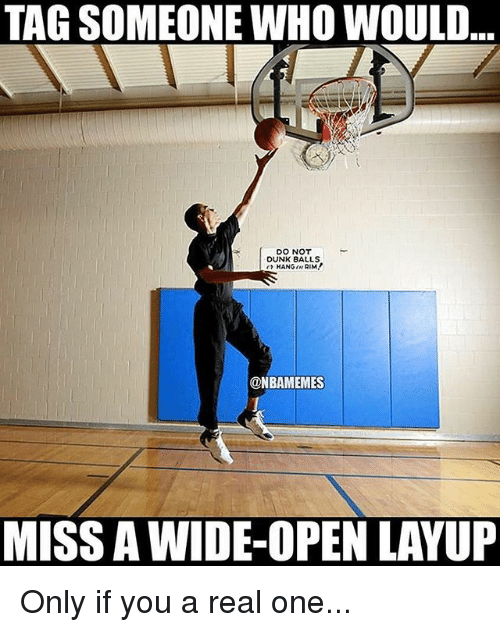 Nba, Tag Someone, and Who: TAG SOMEONE WHO WOULD  DO NOT  OUNK BALLS  @NBAMEMES  MISS AWIDE-OPEN LAVUP Only if you a real one...