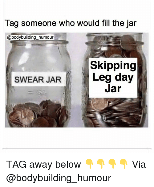 Gym, Bodybuilding, and Tag Someone: Tag someone who would fill the jar  @bodybuilding_humour  Skipping  Leg day  Jar  SWEAR JAR TAG away below 👇👇👇👇 Via @bodybuilding_humour